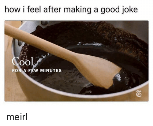 A Good Joke: how i feel after making a good joke  oO  FOR A FEW MINUTES meirl
