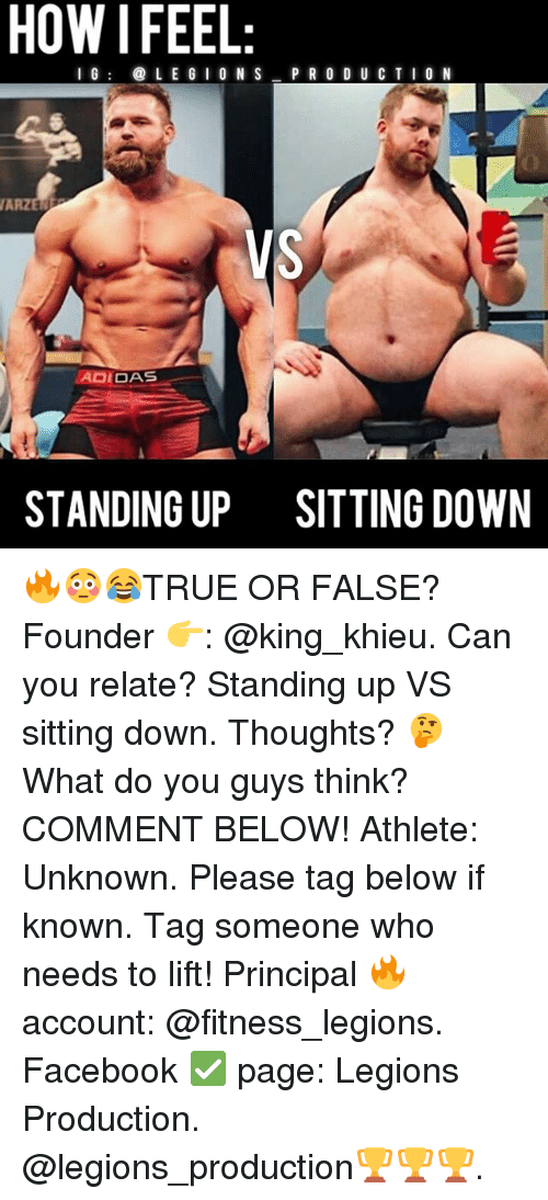 Facebook, Memes, and Principal: HOW I FEEL  I G  LE GIO N S  P R O D U C TI0 N  VAR  VS  AOIDAS  STANDING UP  SITTING DOWN 🔥😳😂TRUE OR FALSE? Founder 👉: @king_khieu. Can you relate? Standing up VS sitting down. Thoughts? 🤔 What do you guys think? COMMENT BELOW! Athlete: Unknown. Please tag below if known. Tag someone who needs to lift! Principal 🔥 account: @fitness_legions. Facebook ✅ page: Legions Production. @legions_production🏆🏆🏆.
