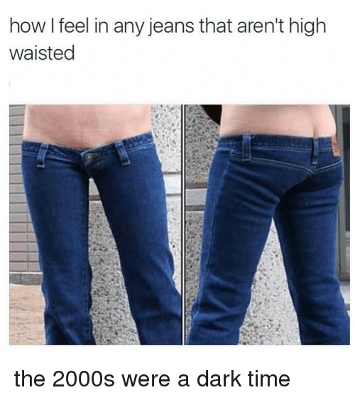 high waist: how I feel in any jeans that aren't high  waisted the 2000s were a dark time