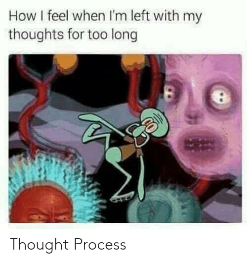 thought process: How I feel when I'm left with my  thoughts for too long Thought Process