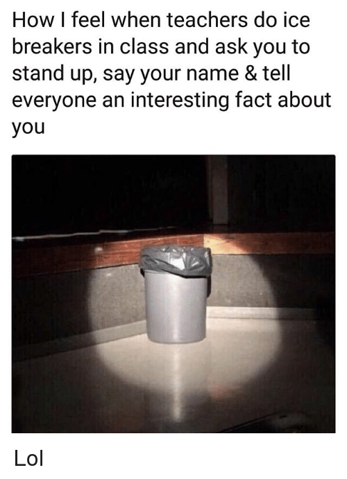 Funny, Lol, and How: How I feel when teachers do ice  breakers in class and ask you to  stand up, say your name & tell  everyone an interesting fact about  you Lol