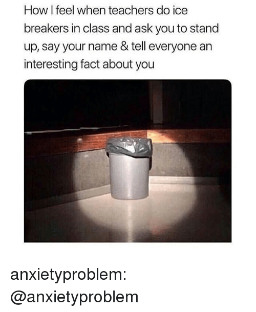 Tumblr, Blog, and How: How I feel when teachers do ice  breakers in class and ask you to stand  up, say your name & tell everyone an  interesting fact about you anxietyproblem:  @anxietyproblem