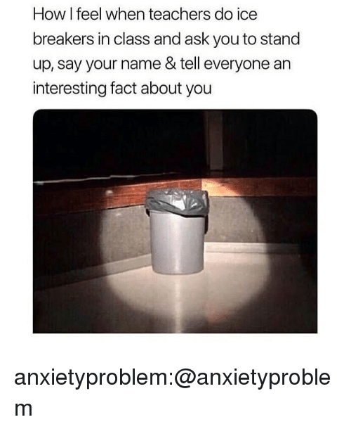 Tumblr, Blog, and How: How I feel when teachers do ice  breakers in class and ask you to stand  up, say your name & tell everyone an  interesting fact about you anxietyproblem:@anxietyproblem