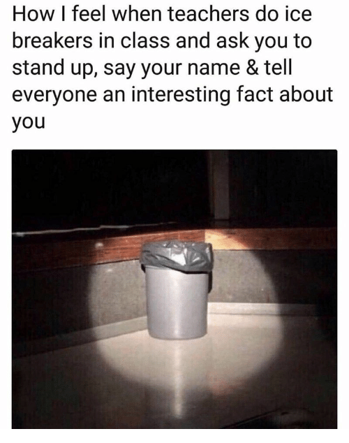 How, Ask, and Ice: How I feel when teachers do ice  breakers in class and ask you to  stand up, say your name & tel  everyone an interesting fact about  you