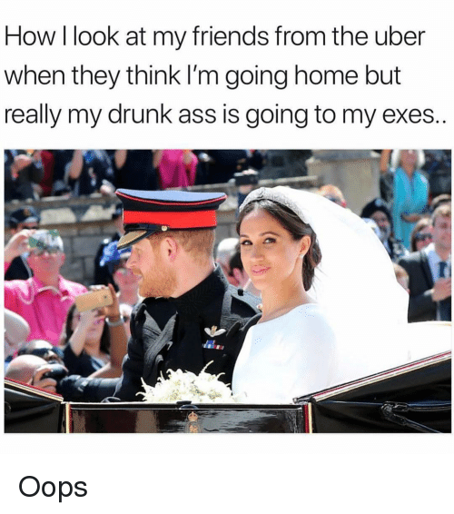Ass, Drunk, and Friends: How I look at my friends from the uber  when they think I'm going home but  really my drunk ass is going to my exes Oops