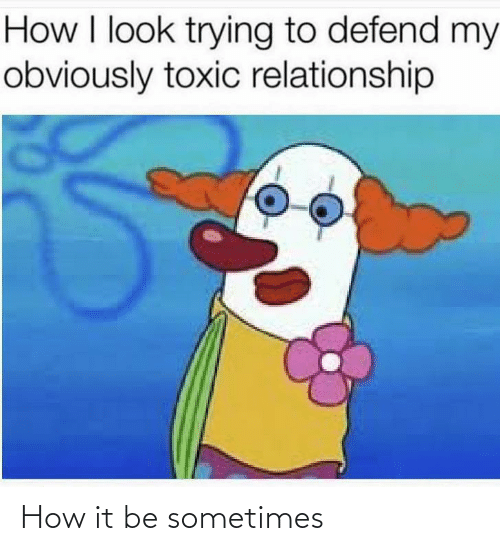 toxic: How I look trying to defend my  obviously toxic relationship How it be sometimes