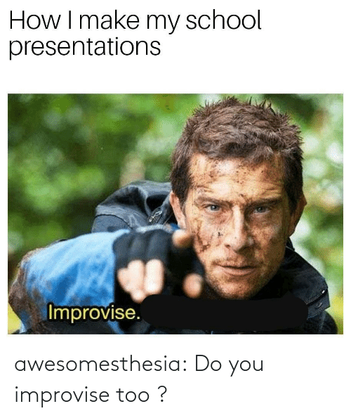 Make My: How I make my school  presentations  Improvise. awesomesthesia:  Do you improvise too ?