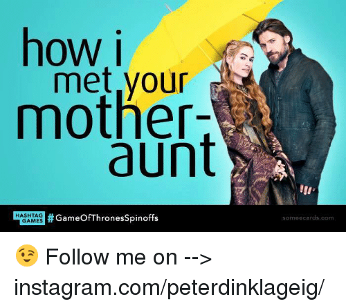 Instagram, Memes, and Ecards: how i  met your  mother-  aunt  GAMES  Thrones spinoffs  HASHTAG  some ecards com 😉 Follow me on --> instagram.com/peterdinklageig/