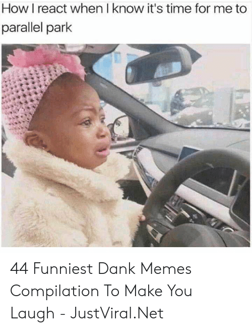 compilation: How I react when I know it's time for me to  parallel park 44 Funniest Dank Memes Compilation To Make You Laugh - JustViral.Net