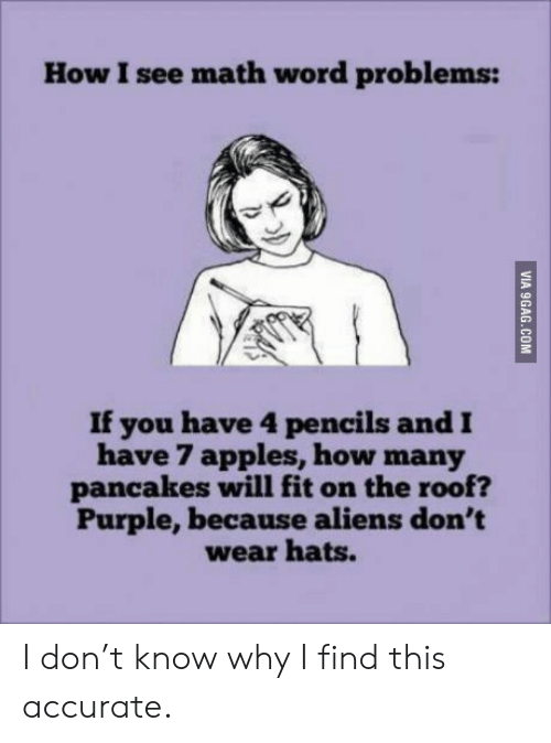 Word Problems: How I see math word problems:  If you have 4 pencils and  have 7 apples, how many  pancakes will fit on the roof?  Purple,because aliens don't  wear hats.  VIA 9GAG.COM I don't know why I find this accurate.