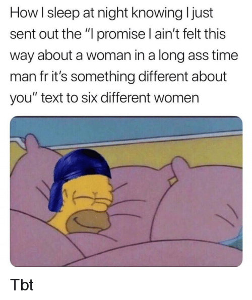 """Ass, Memes, and Tbt: How I sleep at night knowing I just  sent out the """"l promise I ain't felt this  way about a woman in a long ass time  man fr it's something different about  you"""" text to six different women Tbt"""