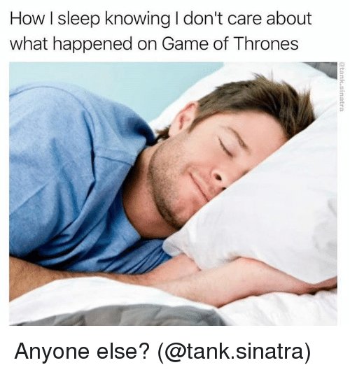 tanked: How I sleep knowing I don't care about  what happened on Game of Thrones Anyone else? (@tank.sinatra)