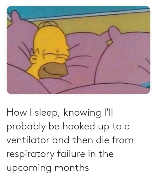 respiratory: How I sleep, knowing I'll probably be hooked up to a ventilator and then die from respiratory failure in the upcoming months