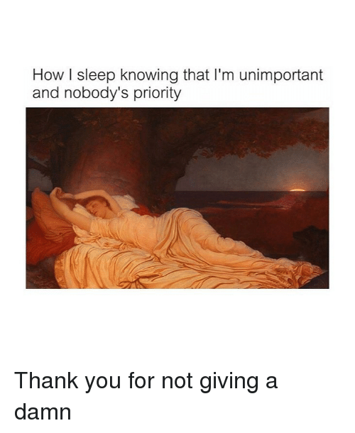 Thank You, Classical Art, and Sleep: How I sleep knowing that I'm unimportant  and nobody's priority Thank you for not giving a damn