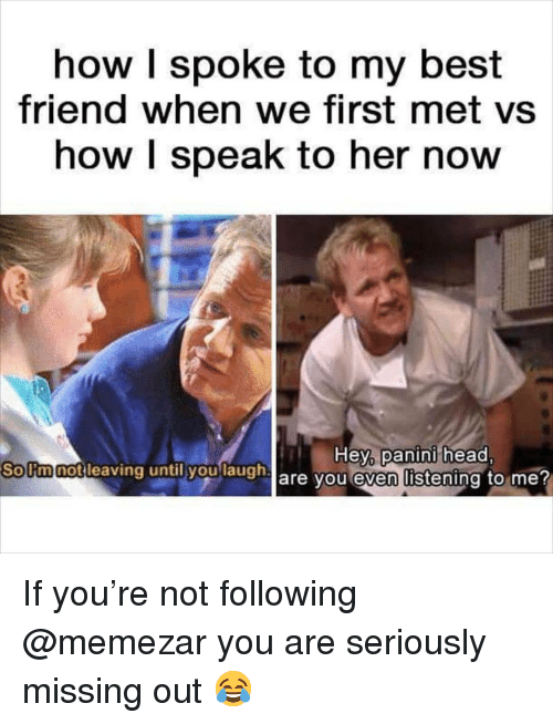 panini: how I spoke to my best  friend when we first met vs  how I speak to her now  Hey panini head  are you even listening to me?  Sollmnotilea  notleaving untily  h If you're not following @memezar you are seriously missing out 😂