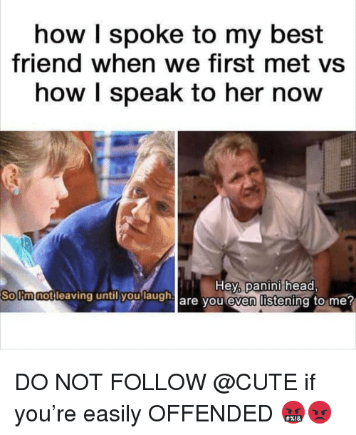 panini: how I spoke to my best  friend when we first met vs  how I speak to her now  So Itm notleaving until youlaugh  leaving until yaulaugh are you even l  Hey,  panini  head  Solimnot DO NOT FOLLOW @CUTE if you're easily OFFENDED 🤬😡
