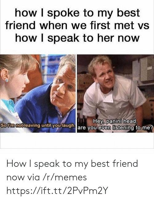 panini: how I spoke to my best  friend when we first met vs  how I speak to her now  SoUmnotleaving  until you  laugha  Hey, panini head,  are vou even listening to me How I speak to my best friend now via /r/memes https://ift.tt/2PvPm2Y