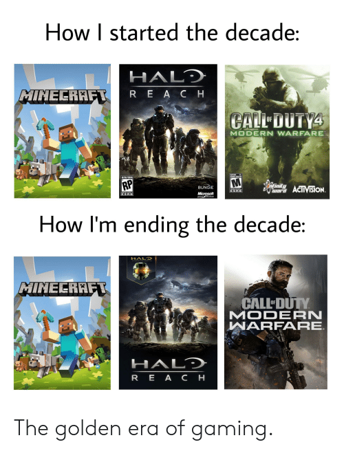 Halo, Microsoft, and Minecraft: How I started the decade:  HALD  MINECRAFT  REACH  CALL DUTY4  OF  MODERN WARFARE  MATURE 17+  JEUNES ADULTES  RATING PENDING  RP  ntinitACTVISiON.  BUNGIE  COEME  ESRB  CONTENT RATED BY  Microsoft  game studios  ESRB  How I'm ending the decade:  HALO  MINELRAFT  CALL DUTY  MODERN  WARFARE  HALD  REA CH The golden era of gaming.