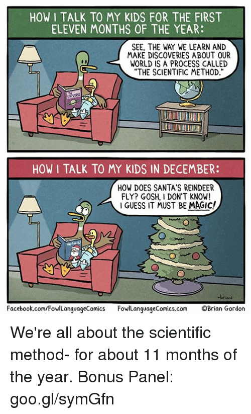 """Facebook, Memes, and facebook.com: HOW I TALK TO MY KIDS FOR THE FIRST  ELEVEN MONTHS OF THE YEAR:  SEE, THE WAY WE LEARN AND  MAKE DISCOVERIES ABOUT OUR  WORLD IS A PROCESS CALLED  """"THE SCIENTIFIC METHOD  HOW I TALK TO MY KIDS IN DECEMBER:  HOW DOES SANTA'S REINDEER  FLY? GOSH, I DON'T KNOW!  I GUESS IT MUST BE MAGIC!  Facebook.com/FowlLanguageComics FowlLanguageComics.com OBrian Gordon We're all about the scientific method- for about 11 months of the year.  Bonus Panel: goo.gl/symGfn"""