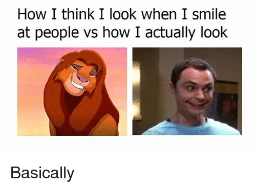 Memes, Smile, and 🤖: How I think I look when I smile  at people vs how I actually look Basically
