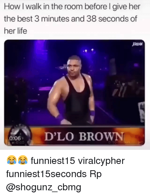 Funny, Life, and Best: How I walk in the room before l give her  the best 3 minutes and 38 seconds of  her life  :6D'LO BROWN  013 😂😂 funniest15 viralcypher funniest15seconds Rp @shogunz_cbmg