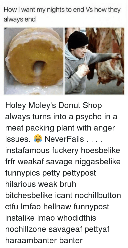 Donutting: How I want my nights to end Vs how they  always end Holey Moley's Donut Shop always turns into a psycho in a meat packing plant with anger issues. 😂 NeverFails . . . . instafamous fuckery hoesbelike frfr weakaf savage niggasbelike funnypics petty pettypost hilarious weak bruh bitchesbelike icant nochillbutton ctfu lmfao hellnaw funnypost instalike lmao whodidthis nochillzone savageaf pettyaf haraambanter banter