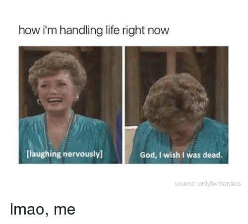 God, Life, and How: how i'm handling life right now  God, I wish I was dead.  [laughing nervously]  source: onlytwitterpics  Imao, me