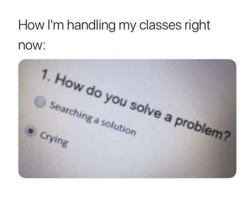 Handling: How I'm handling my classes right  now:  1. How do you solve a problem?  Searching a solution  Crying