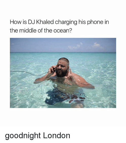 oceaneering: How is DJ Khaled charging his phone in  the middle of the ocean? goodnight London