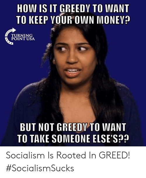Turning Point Usa: HOW IS IT GREEDY TO WANT  TO KEEP VOUR OWN MONEV?  TURNING  POINT USA  BUT NOT GREEDY TO WANT  TO TAKE SOMEONE ELSE'S? Socialism Is Rooted In GREED! #SocialismSucks