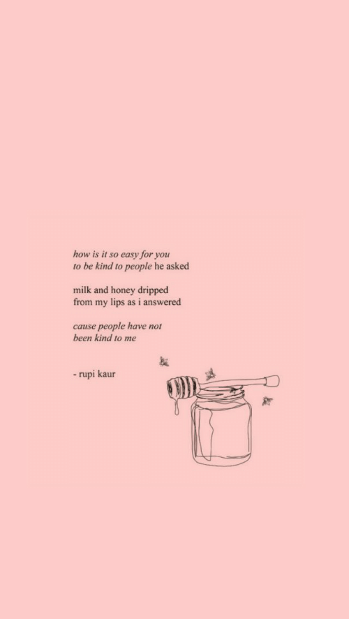 Been, How, and Honey: how is it so easy for you  to be kind to people he asked  milk and honey dripped  from my lips as i answered  cause people have not  been kind to me  -rupi kaur