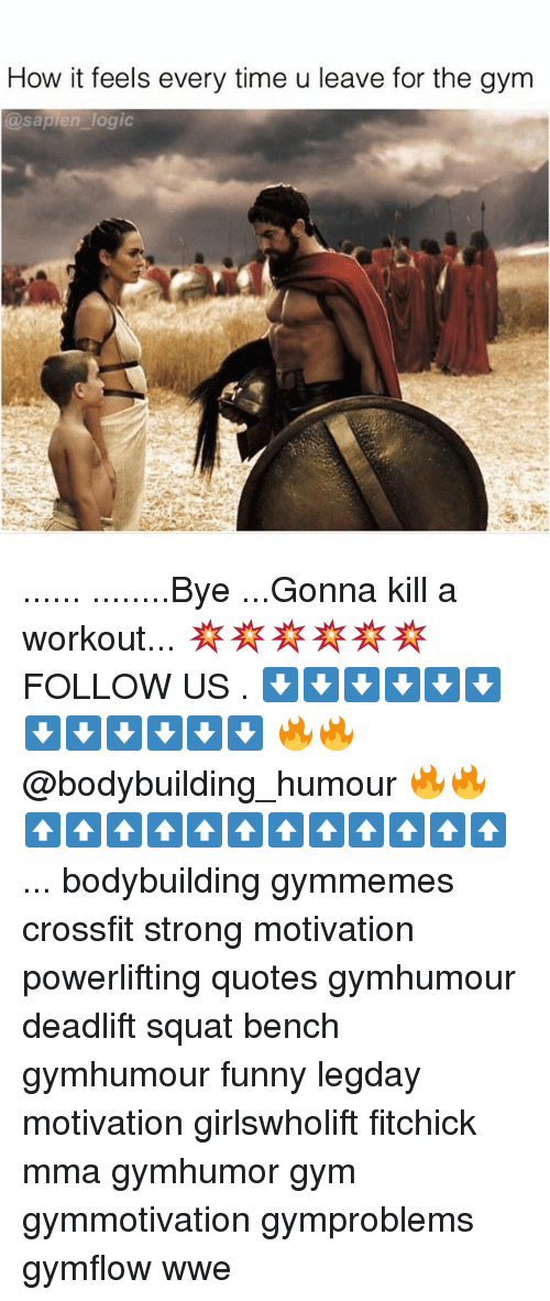 Motivationals: How it feels every time u leave for the gym  @sapien logic ...... ........Bye ...Gonna kill a workout... 💥💥💥💥💥💥 FOLLOW US . ⬇️⬇️⬇️⬇️⬇️⬇️⬇️⬇️⬇️⬇️⬇️⬇️ 🔥🔥@bodybuilding_humour 🔥🔥 ⬆️⬆️⬆️⬆️⬆️⬆️⬆️⬆️⬆️⬆️⬆️⬆️ ... bodybuilding gymmemes crossfit strong motivation powerlifting quotes gymhumour deadlift squat bench gymhumour funny legday motivation girlswholift fitchick mma gymhumor gym gymmotivation gymproblems gymflow wwe