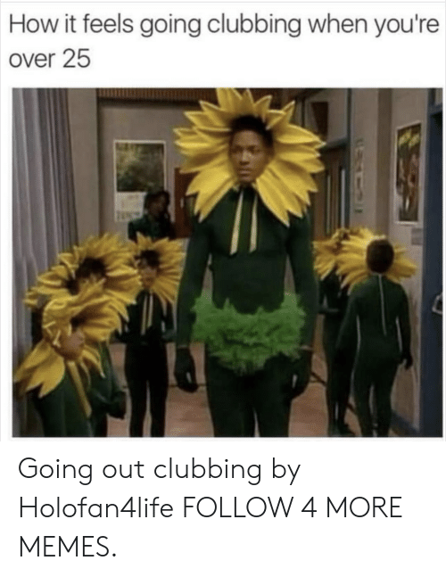 Clubbing: How it feels going clubbing when you're  over 25 Going out clubbing by Holofan4life FOLLOW 4 MORE MEMES.