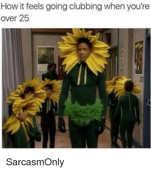 Clubbing: How it feels going clubbing when you're  over 25 SarcasmOnly