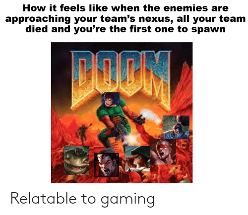 Nexus, Relatable, and Dank Memes: How it feels like when the enemies are  approaching your team's nexus, all your team  died and you're the first one to spawn Relatable to gaming