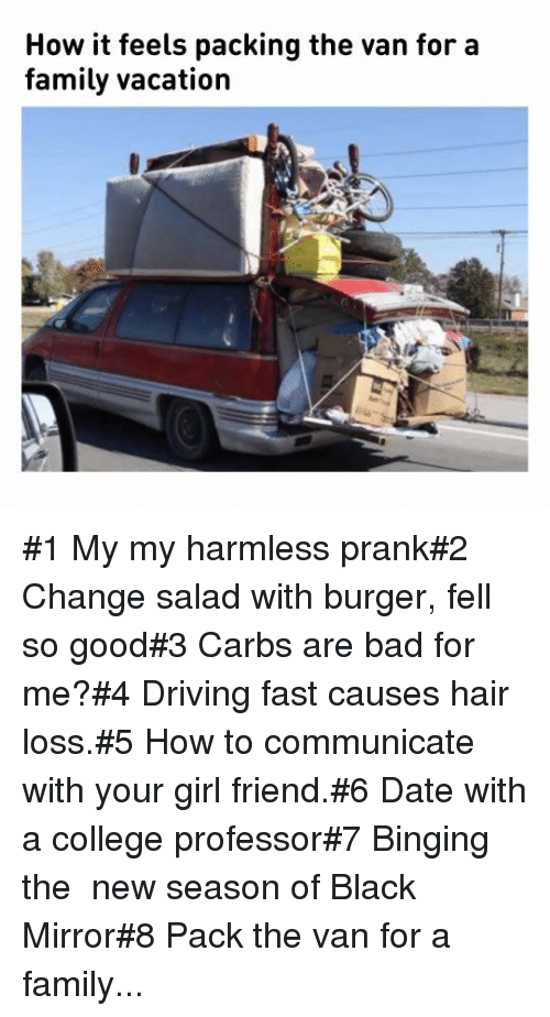 girl friend: How it feels packing the van for a  family vacation #1 My my harmless prank#2 Change salad with burger, fell so good#3 Carbs are bad for me?#4 Driving fast causes hair loss.#5 How to communicate with your girl friend.#6 Date with a college professor#7 Binging the new season of Black Mirror#8 Pack the van for a family...