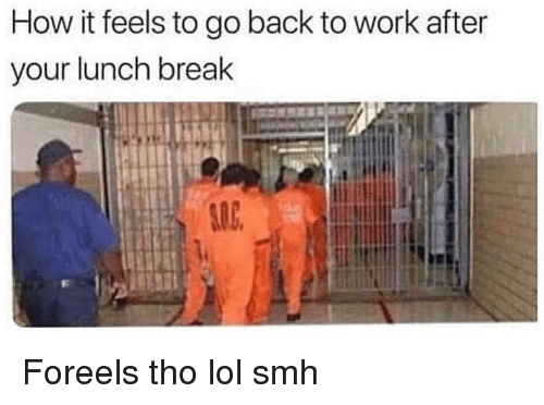 Funny, Lol, and Smh: How it feels to go back to work after  your lunch break Foreels tho lol smh