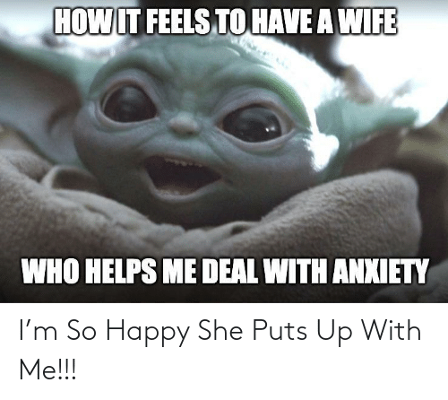 deal: HOW IT FEELS TO HAVE A WIFE  WHO HELPS ME DEAL WITH ANXIETY I'm So Happy She Puts Up With Me!!!