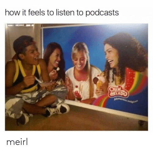 listen: how it feels to listen to podcasts  CREM  HELADO  Momentos mog meirl