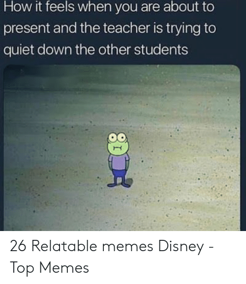 Relatable Memes: How it feels when you are about to  present and the teacher is trying to  quiet down the other students 26 Relatable memes Disney - Top Memes