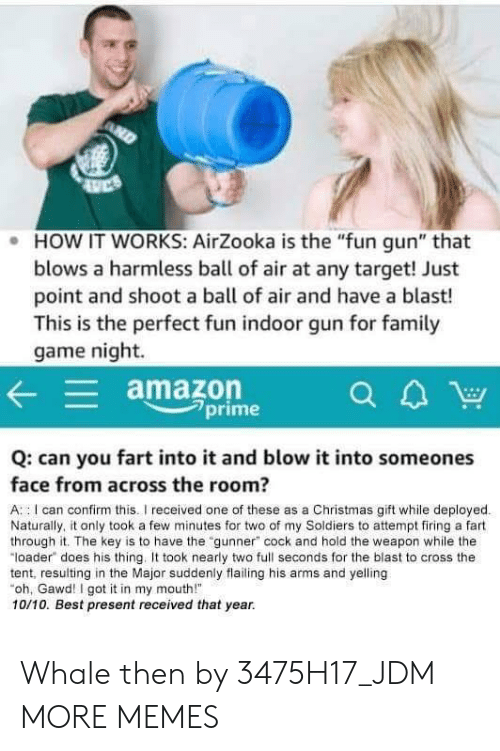 "Amazon, Christmas, and Dank: . HOW IT WORKS: AirZooka is the ""fun gun"" that  blows a harmless ball of air at any target! Just  point and shoot a ball of air and have a blast!  This is the perfect fun indoor gun for famil  game night.  amazon  7prime  Q: can you fart into it and blow it into someones  face from across the room?  A : I can confirm this.I received one of these as a Christmas gift while deployed  Naturally, it only took a few minutes for two of my Soldiers to attempt firing a fart  through it. The key is to have the ""gunner"" cock and hold the weapon while the  ""loader does his thing. took nearly two full seconds for the blast to cross the  tent, resulting in the Major suddenly flailing his arms and yelling  oh, Gawd! I got it in my mouth!  10/10. Best present received that year. Whale then by 3475H17_JDM MORE MEMES"