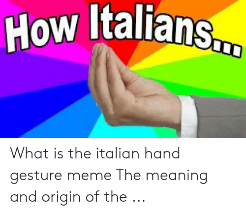 Gesture Meme: How Italians.  W What is the italian hand gesture meme The meaning and origin of the ...