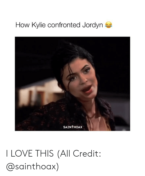 Girl Memes: How Kylie confronted Jordyn  SAINTHOAX I LOVE THIS (All Credit: @sainthoax)