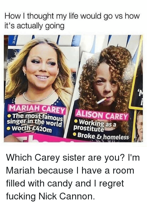 nick cannon: How l thought my life would go vs how  it's actually going  MARIAH CAREY ALISON CAREY  oThe mostfamousWorking as a  singerinthe world  prostitute  Broke & homeless Which Carey sister are you? I'm Mariah because I have a room filled with candy and I regret fucking Nick Cannon.