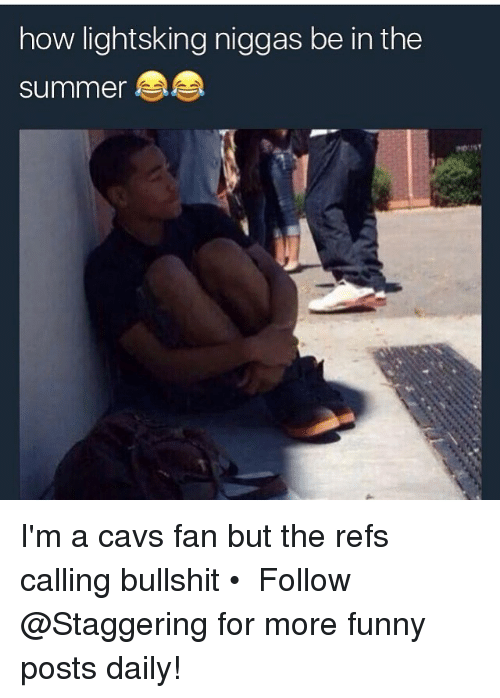 cavs fan: how light sking niggas be in the  summer I'm a cavs fan but the refs calling bullshit • ➫➫➫ Follow @Staggering for more funny posts daily!