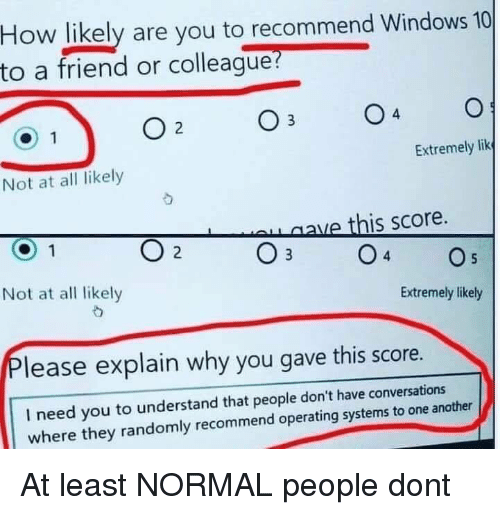 Windows 10: How likely are you to recommend Windows 10  to a friend or colleague?  4  Extremely lik  Not at all likely  aave this score.  O 2  Not at all likely  Extremely likely  lease explain why you gave this score.  I need you to understand that people don't have conversations  where they randomly recommend operating systems to one another At least NORMAL people dont