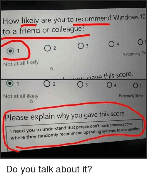Windows 10: How likely are you to recommend Windows 10  to a friend or colleague  Extremely lik  Not at all likely  ve this score.  2  Not at all likely  Extremely likely  lease explain why you gave this score.  I need you to understand that people don't have conversat  where they randomly recommend operating systems to one another Do you talk about it?