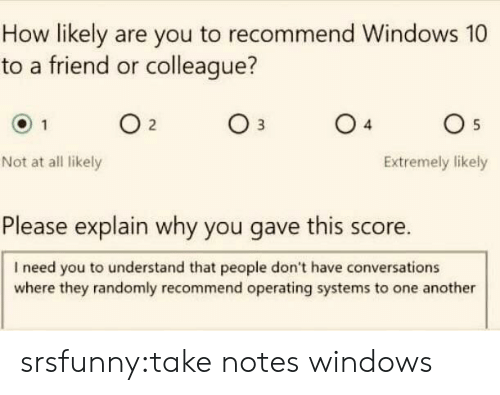 Windows 10: How likely are you to recommend Windows 10  to a friend or colleague?  04  05  Not at all likely  Extremely likely  Please explain why you gave this score.  I need you to understand that people don't have conversations  where they randomly recommend operating systems to one another srsfunny:take notes windows