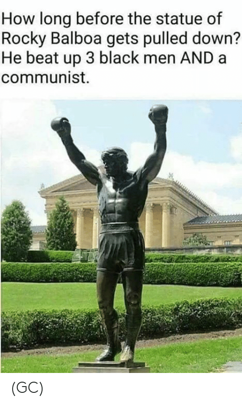 Memes, Rocky, and Rocky Balboa: How long before the statue of  Rocky Balboa gets pulled down?  He beat up 3 black men AND a  communist. (GC)