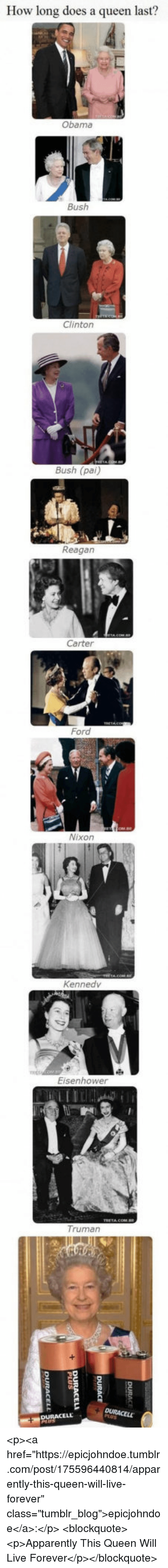 "eisenhower: How long does a queen last?  Obama  Bush  Clinton  Bush (pai)  Reagan  Carter  Ford  Nixon  Kennedv  Eisenhower  Truman <p><a href=""https://epicjohndoe.tumblr.com/post/175596440814/apparently-this-queen-will-live-forever"" class=""tumblr_blog"">epicjohndoe</a>:</p>  <blockquote><p>Apparently This Queen Will Live Forever</p></blockquote>"